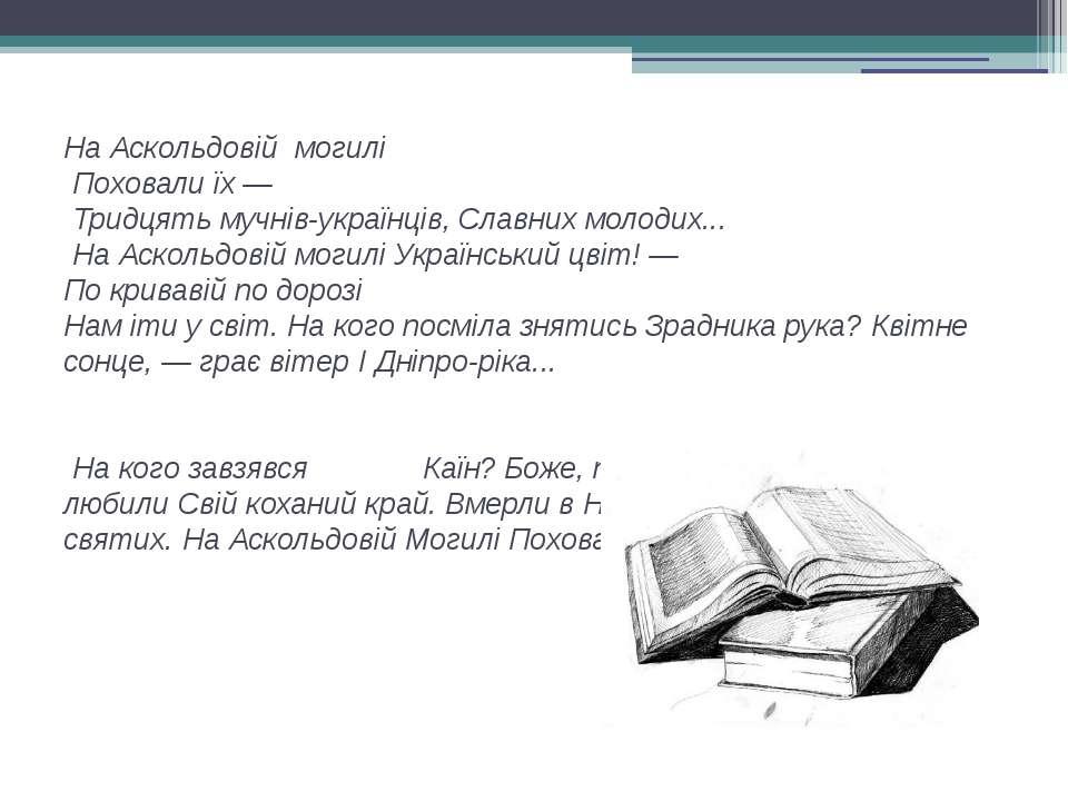 На Аскольдовій могилі Поховали їх — Тридцять мучнів-українців, Славних молоди...