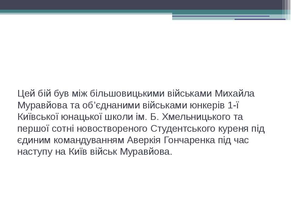Цей бій був між більшовицькими військами Михайла Муравйова та об'єднаними вій...
