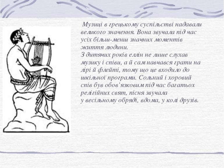Музиці в грецькому суспільстві надавали великого значення. Вона звучала під ч...