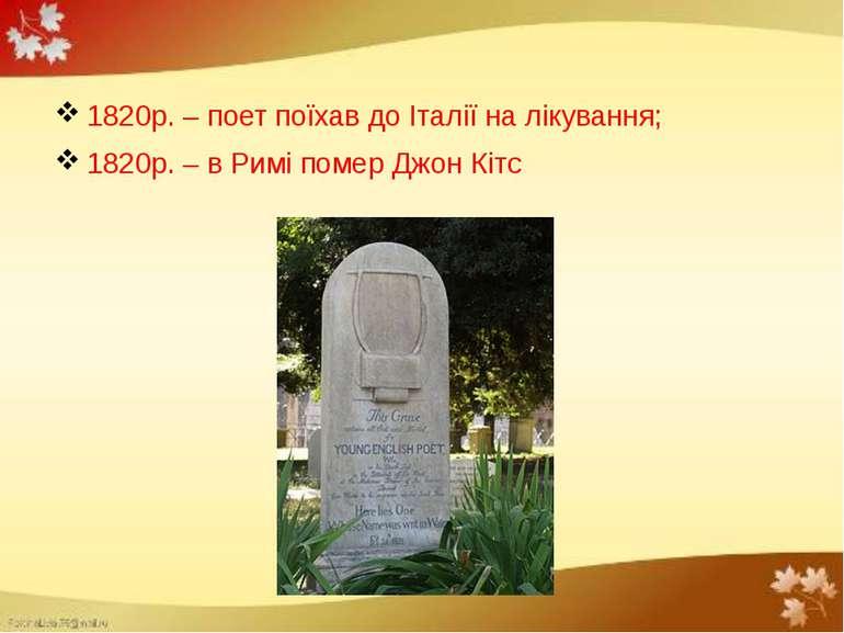1820р. – поет поїхав до Італії на лікування; 1820р. – в Римі помер Джон Кітс