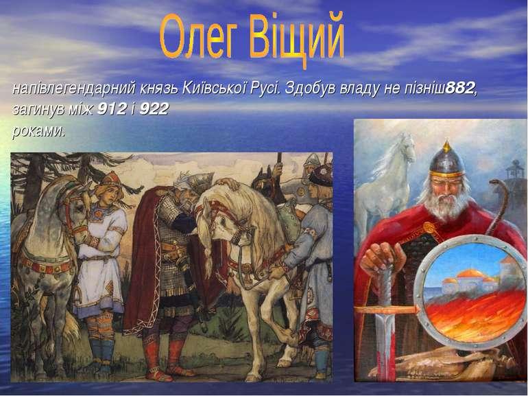 напівлегендарний князь Київської Русі. Здобув владу не пізніш882, загинув між...