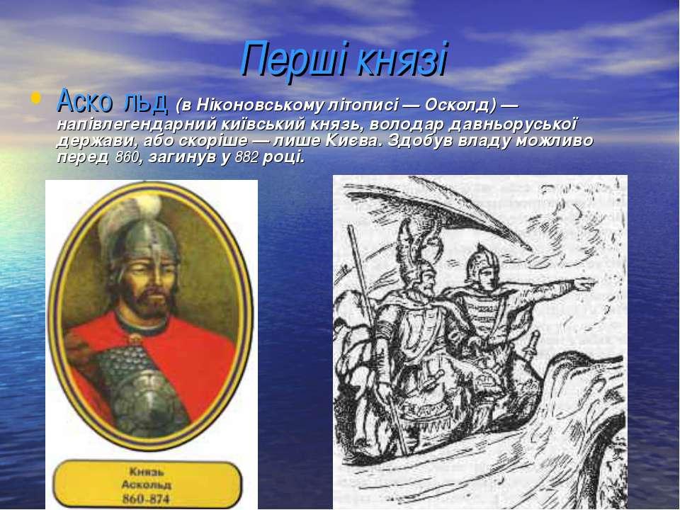 Перші князі Аско льд (в Ніконовському літописі — Осколд) — напівлегендарний к...