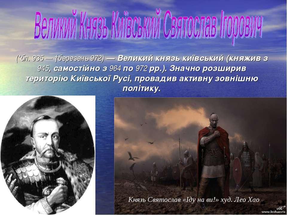 (*бл. 935 — †березень 972) — Великий князь київський (княжив з 945, самостійн...