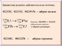 Ланцюгова реакція здійснюється на ізотопах 92235U, 92233U, 94239 Pu – ядерне ...