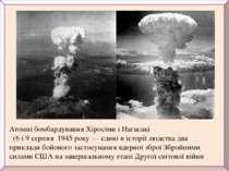 Атомні бомбардуванняХіросімиі Нагасакі (6 і 9 серпня 1945 року— єдині в...