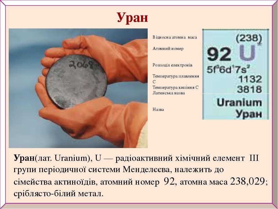 Уран(лат. Uranium), U— радіоактивнийхімічний елемент III групи періодичної...