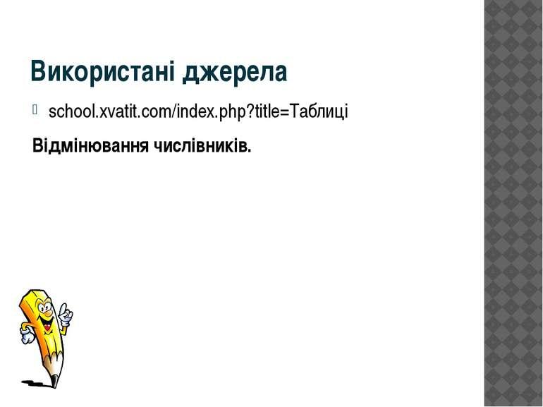 Використані джерела school.xvatit.com/index.php?title=Таблиці Відмінювання чи...