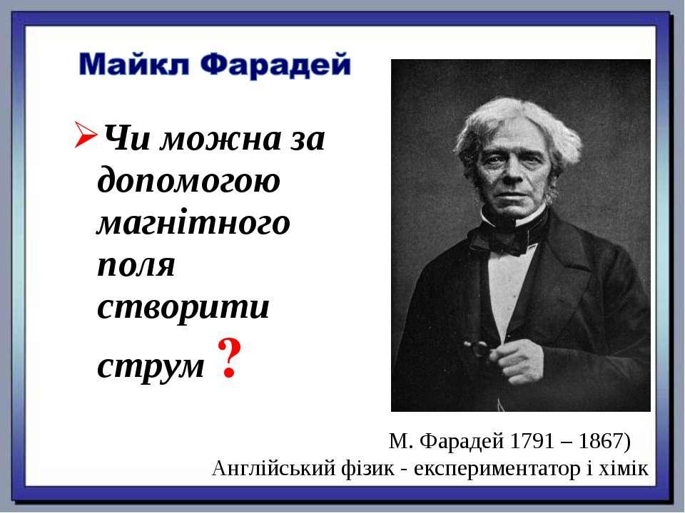 Чи можна за допомогою магнітного поля створити струм ? М. Фарадей 1791 – 1867...