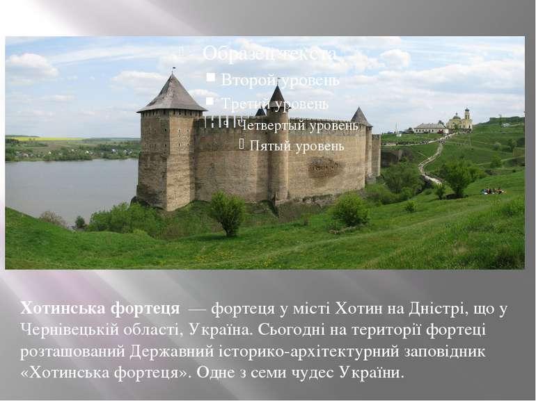 Хотинська фортеця — фортеця у місті Хотин на Дністрі, що у Чернівецькій обла...