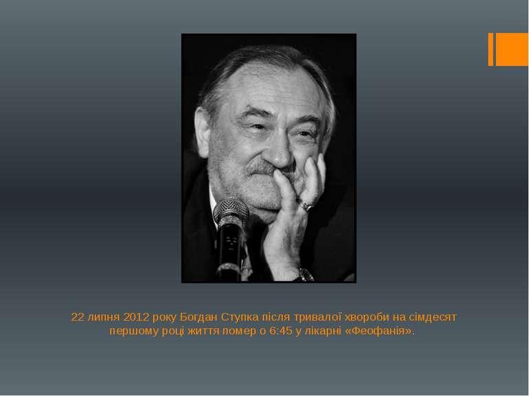 22 липня 2012 року Богдан Ступка після тривалої хвороби на сімдесят першому р...