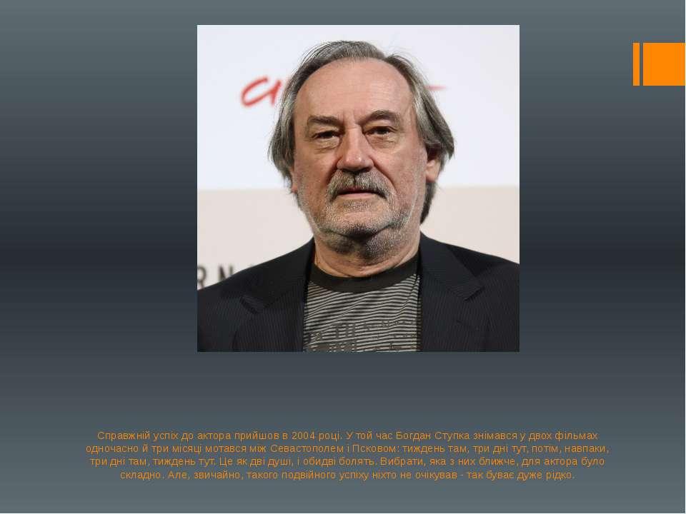 Справжній успіх до актора прийшов в 2004 році. У той час Богдан Ступка знімав...