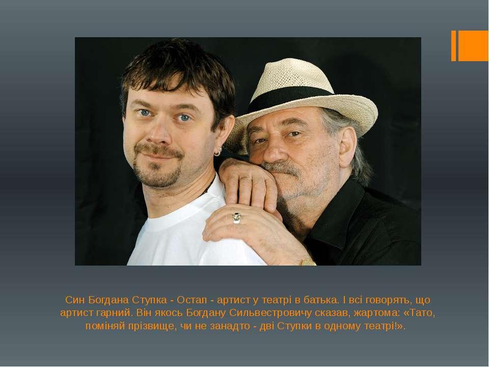 Син Богдана Ступка - Остап - артист у театрі в батька. І всі говорять, що арт...