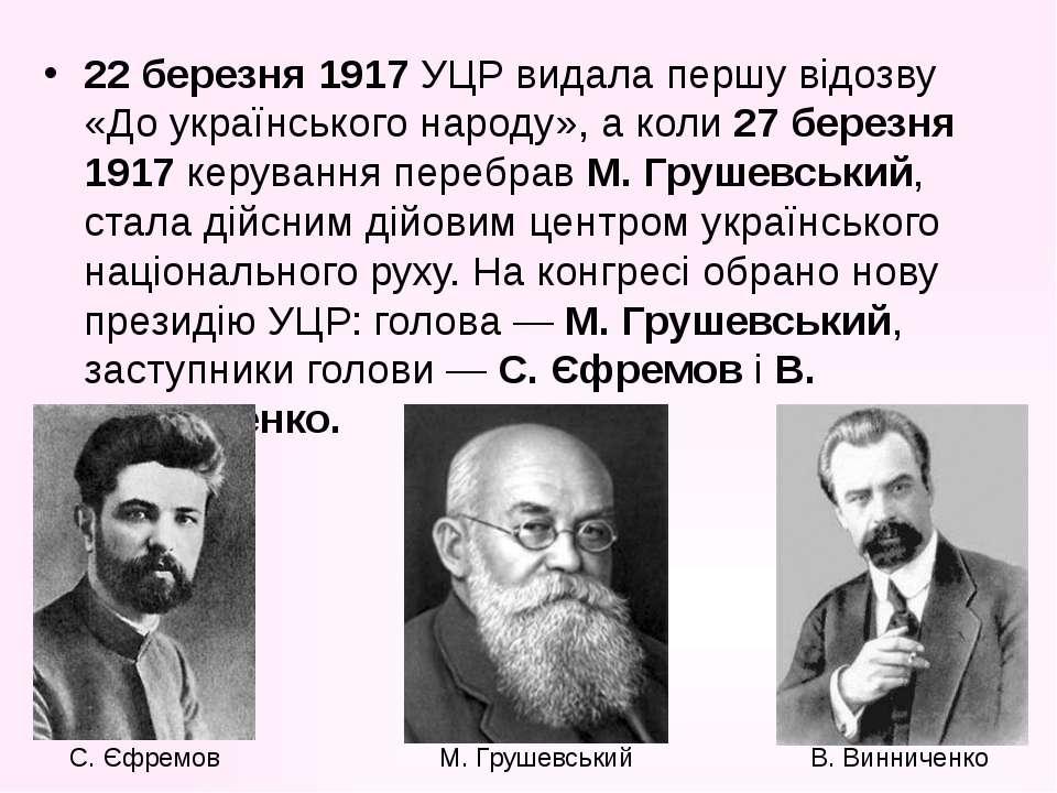 22 березня 1917 УЦР видала першу відозву «До українського народу», а коли 27 ...