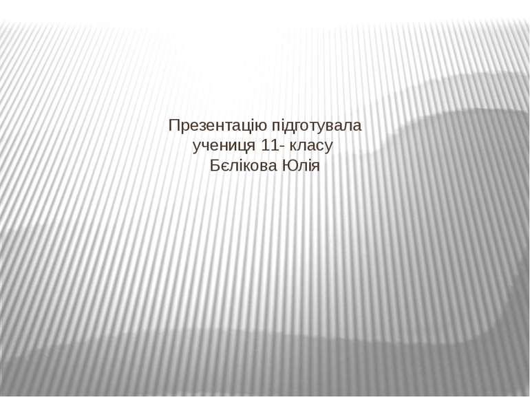 Презентацію підготувала учениця 11- класу Бєлікова Юлія