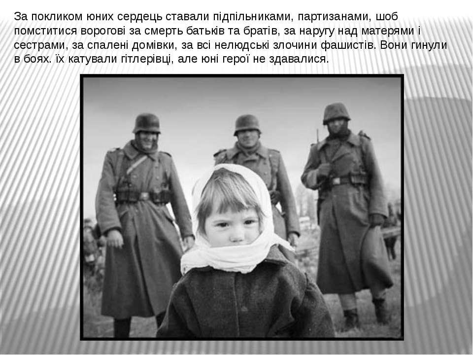 За покликом юних сердець ставали підпільниками, партизанами, шоб помститися в...