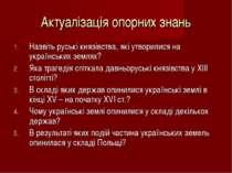 Актуалізація опорних знань Назвіть руські князівства, які утворилися на украї...