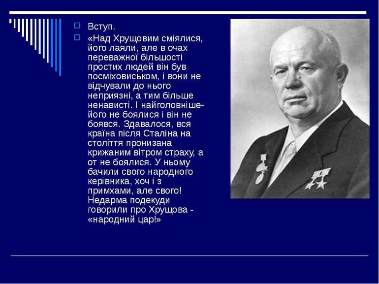Вступ. «Над Хрущовим сміялися, його лаяли, але в очах переважної більшості пр...