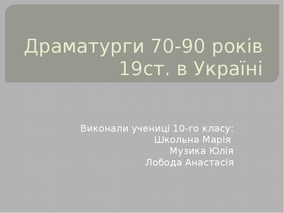 Драматурги 70-90 років 19ст. в Україні Виконали учениці 10-го класу: Школьна ...