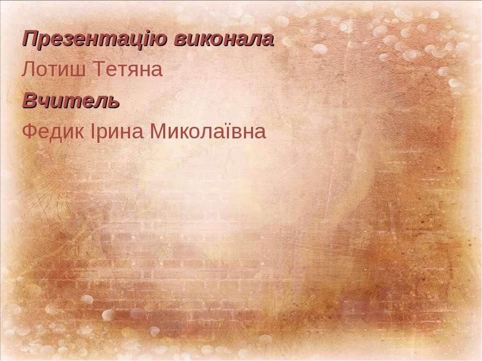 Презентацію виконала Лотиш Тетяна Вчитель Федик Ірина Миколаївна