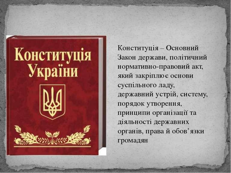 Конституція – Основний Закон держави, політичний нормативно-правовий акт, яки...
