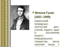 Микола Гулак (1821–1899) Український громадсько-політичний діяч, учений, педа...