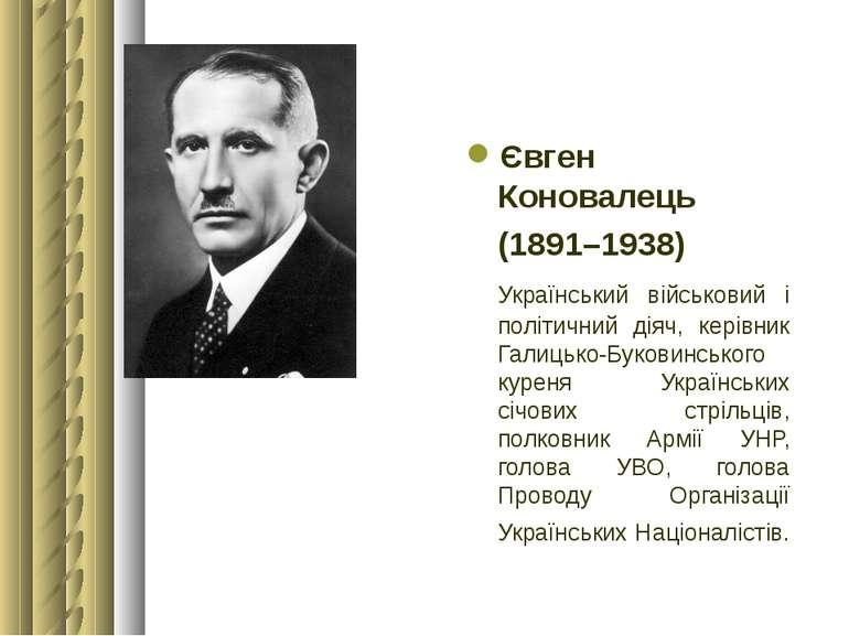 Євген Коновалець (1891–1938) Український військовий і політичний діяч, керівн...