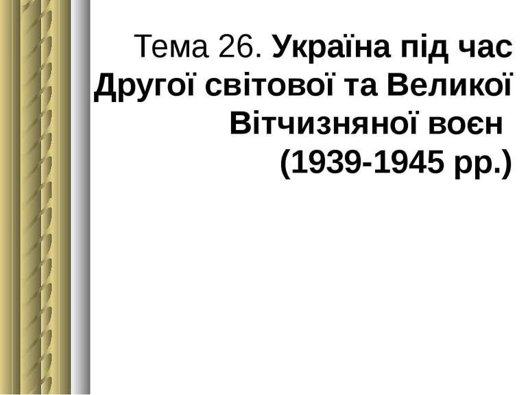 Тема 26. Україна під час Другої світової та Великої Вітчизняної воєн (1939-19...