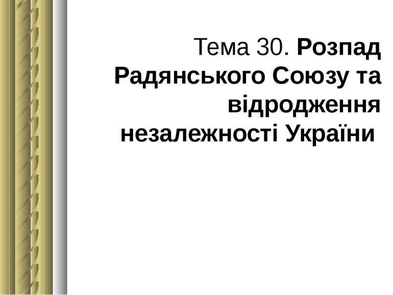 Тема 30. Розпад Радянського Союзу та відродження незалежності України
