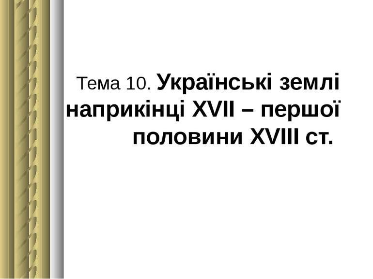 Тема 10. Українські землі наприкінці ХVІІ – першої половини ХVІІІ ст.