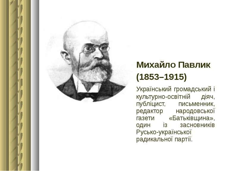 Михайло Павлик (1853–1915) Український громадський і культурно-освітній діяч,...