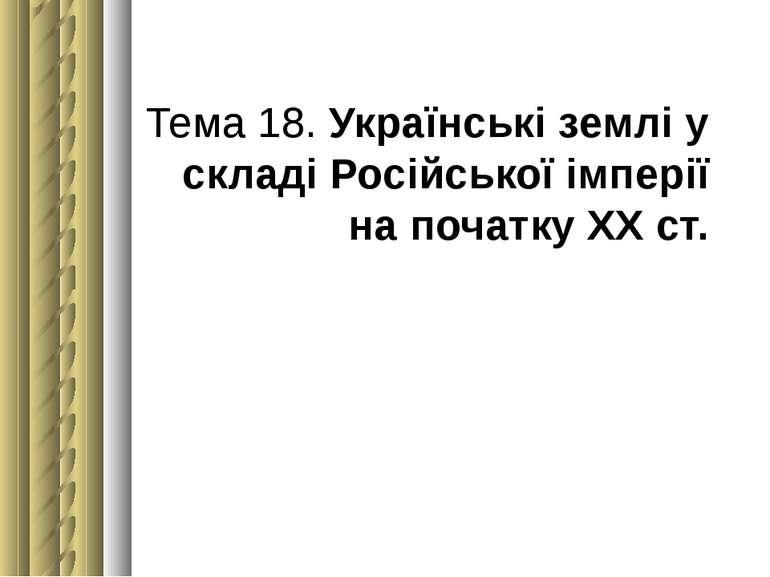 Тема 18. Українські землі у складі Російської імперії на початку ХХст.