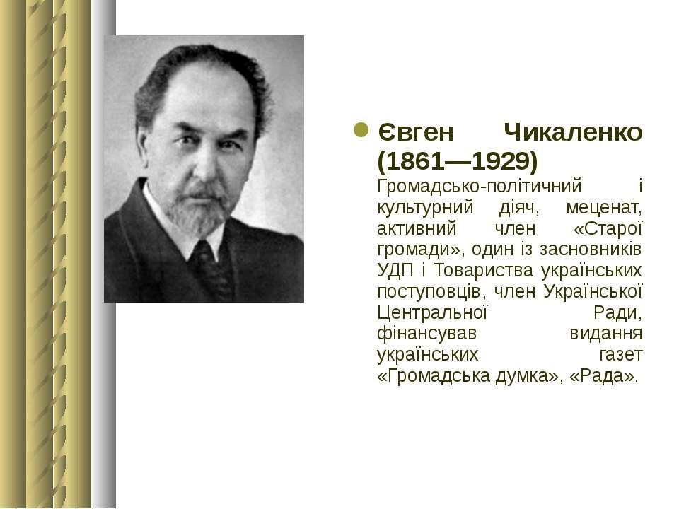 Євген Чикаленко (1861—1929) Громадсько-політичний і культурний діяч, меценат,...