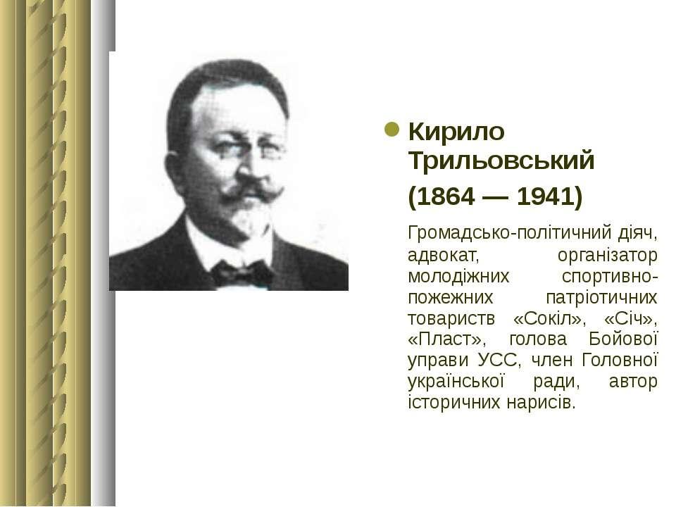 Кирило Трильовський (1864 — 1941) Громадсько-політичний діяч, адвокат, органі...