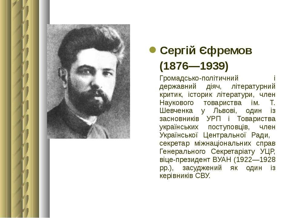 Сергій Єфремов (1876—1939) Громадсько-політичний і державний діяч, літературн...
