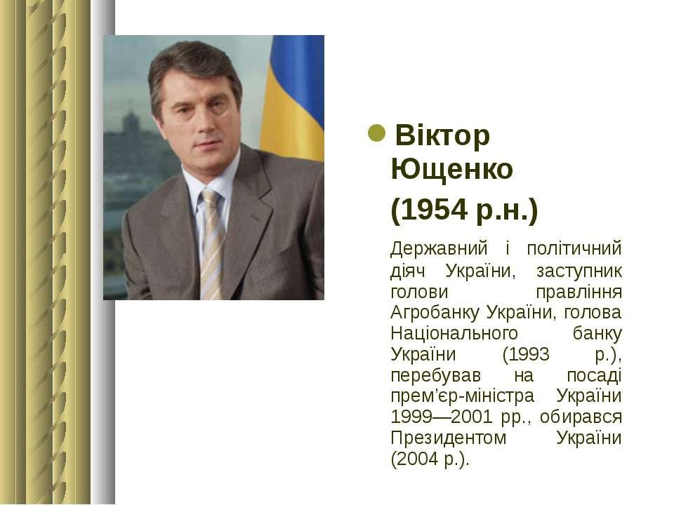 Віктор Ющенко (1954 р.н.) Державний і політичний діяч України, заступник голо...