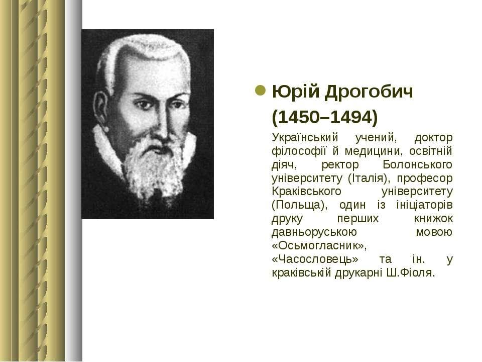 Юрій Дрогобич (1450–1494) Український учений, доктор філософії й медицини, ос...