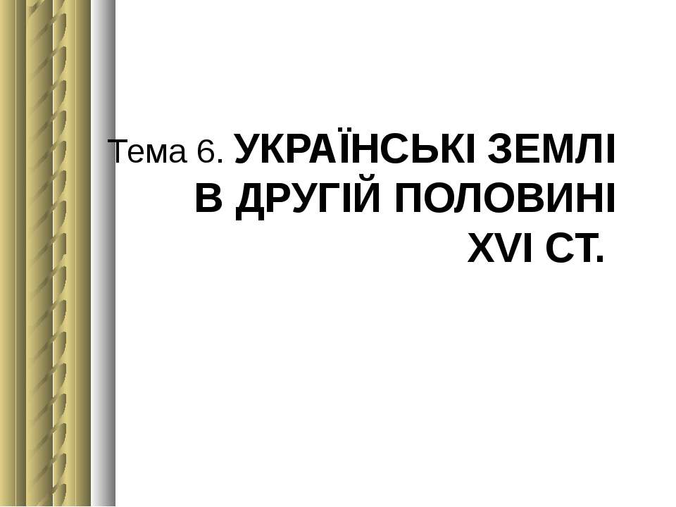 Тема 6. УКРАЇНСЬКІ ЗЕМЛІ В ДРУГІЙ ПОЛОВИНІ ХVІСТ.