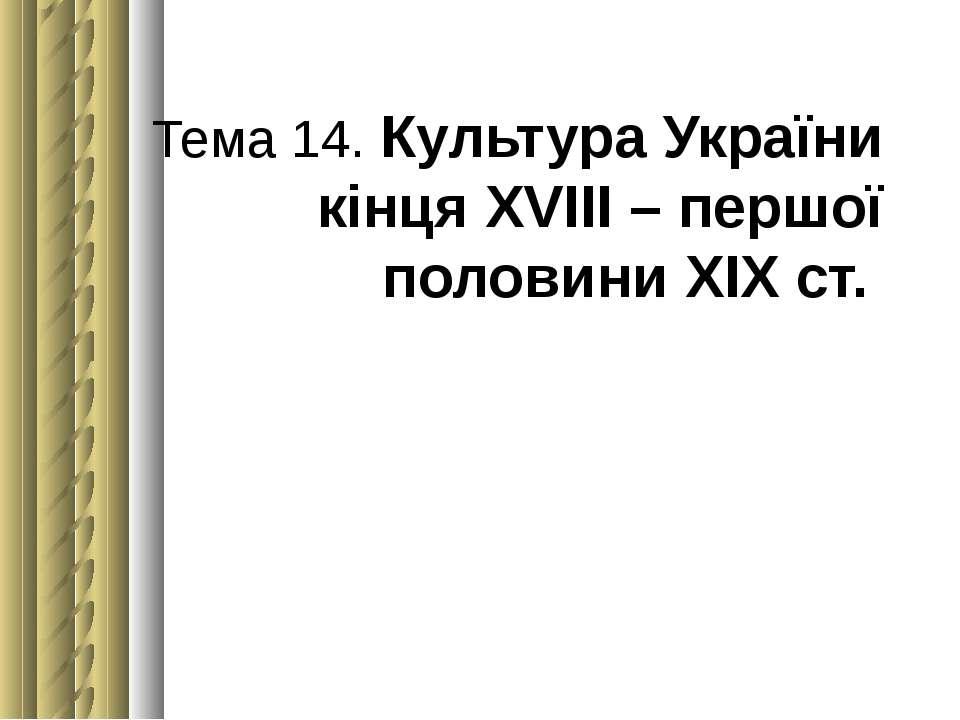 Тема 14. Культура України кінця ХVІІІ – першої половини ХІХст.
