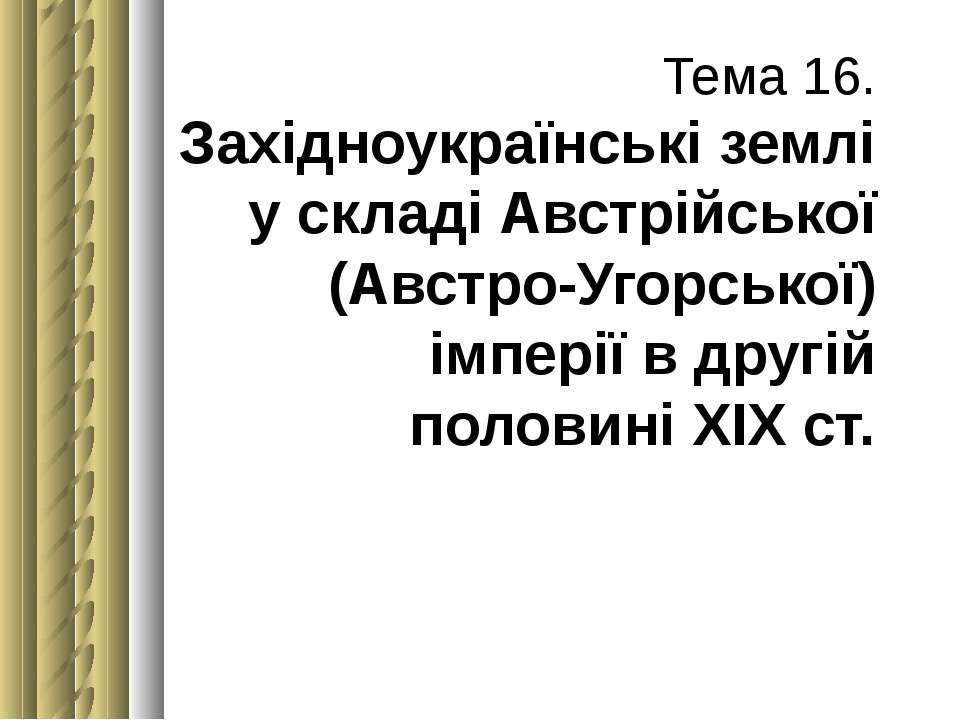 Тема 16. Західноукраїнські землі у складі Австрійської (Австро-Угорської) імп...