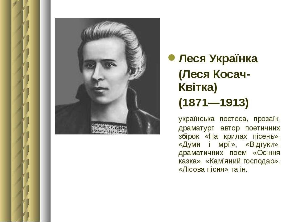 ЛесяУкраїнка (ЛесяКосач-Квітка) (1871—1913) українська поетеса, прозаїк, др...