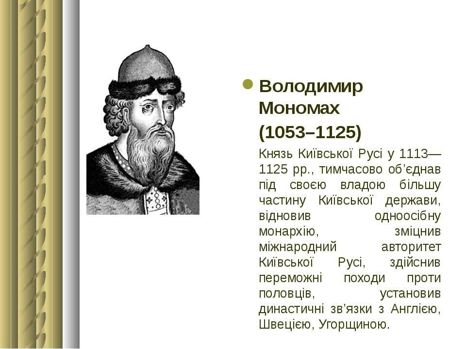 Володимир Мономах (1053–1125) Князь Київської Русі у 1113—1125 рр., тимчасово...