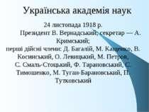 Українська академія наук 24 листопада 1918 р. Президент В. Вернадський; секре...