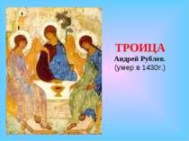 ТРОИЦА Андрей Рублев. (умер в 1430г.)