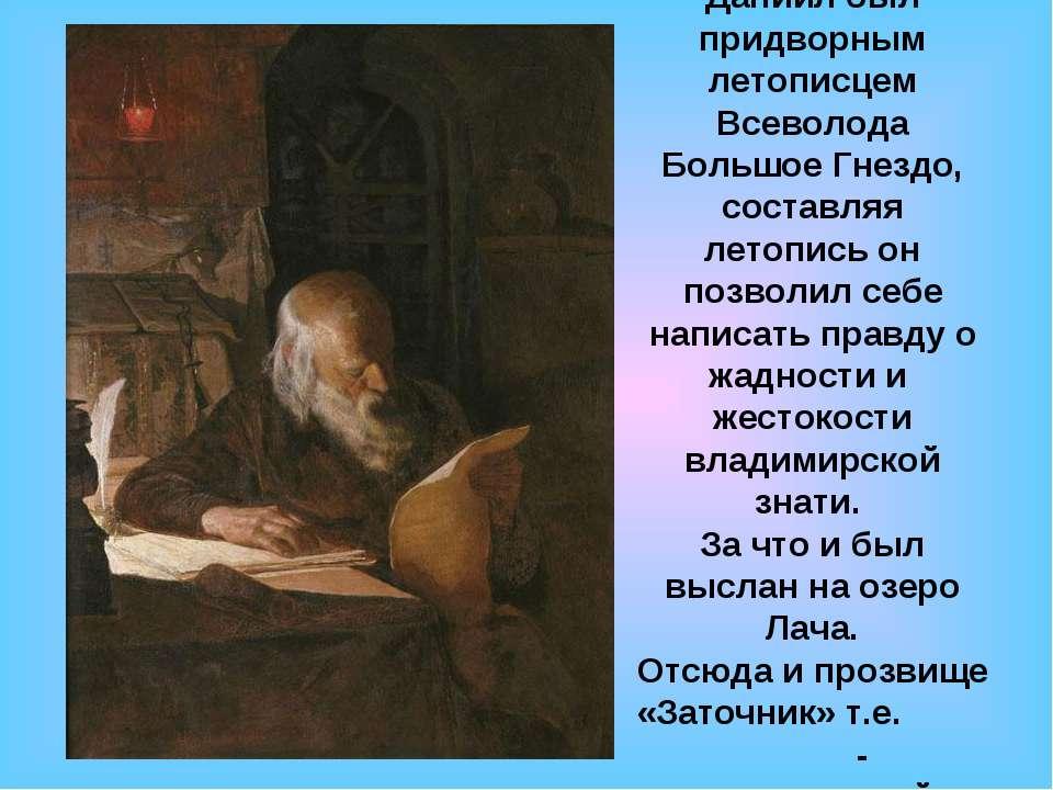 Даниил был придворным летописцем Всеволода Большое Гнездо, составляя летопись...