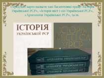 Серед них варто назвати такі багатотомні праці: «Історія Української РСР», «І...