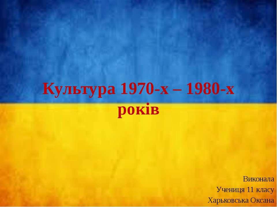 Культура 1970-х – 1980-х років Виконала Учениця 11 класу Харьковська Оксана