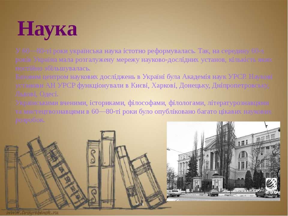 Наука У 60—80-ті роки українська наука істотно реформувалась. Так, на середин...