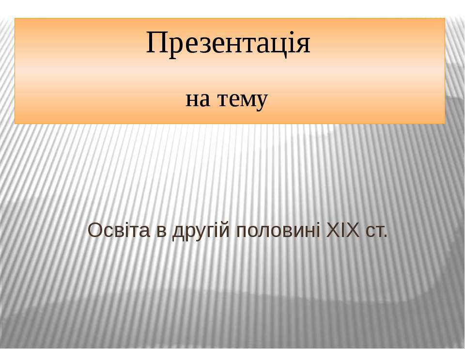 Презентація на тему Освіта в другій половині XIX ст.