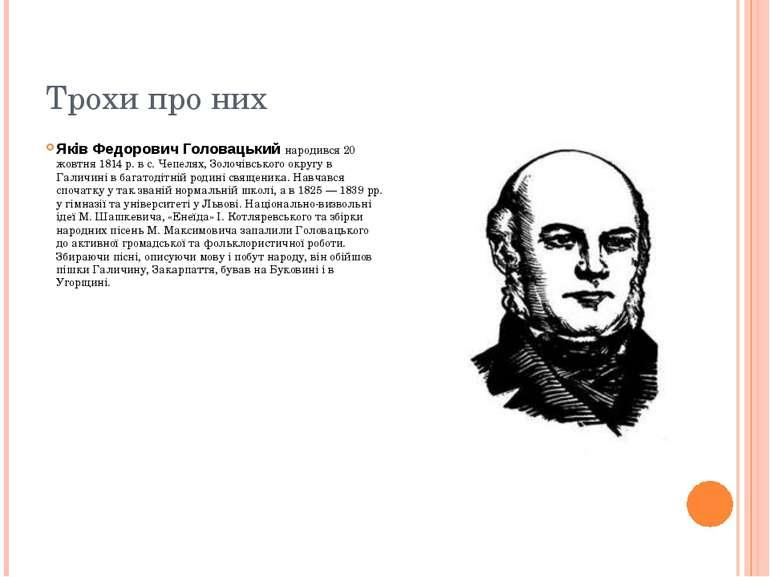 Трохи про них Яків Федорович Головацький народився 20 жовтня 1814 р. в с. Чеп...