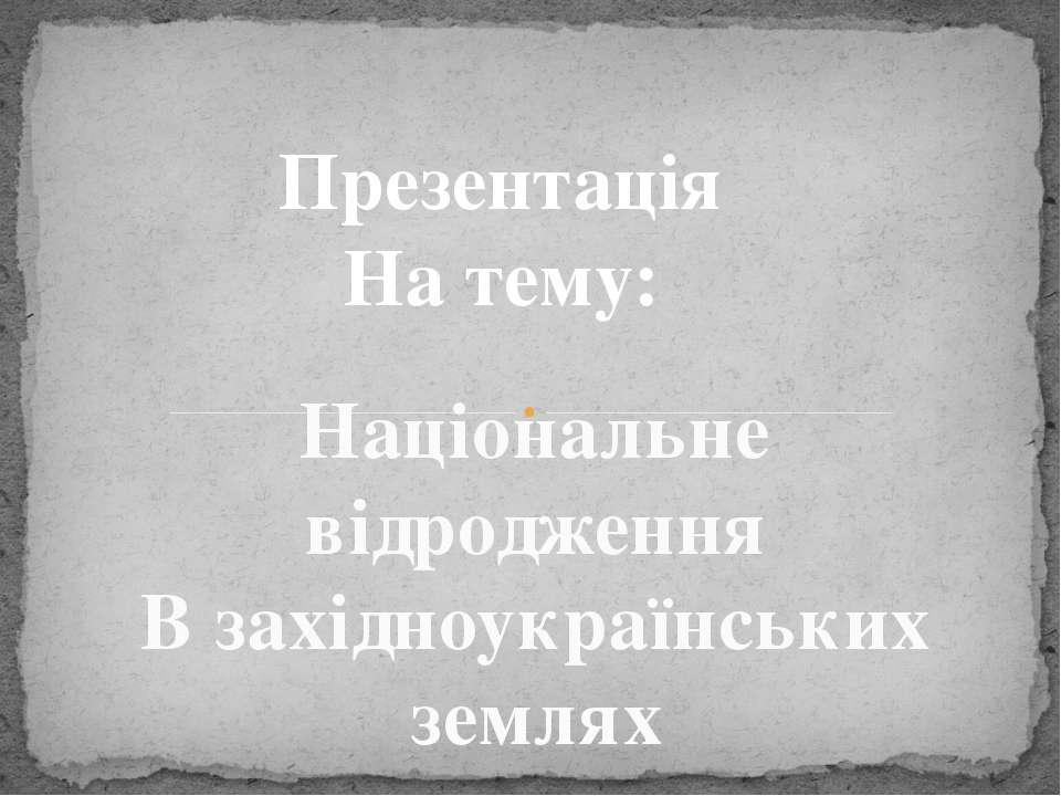Презентація На тему: Національне відродження В західноукраїнських землях